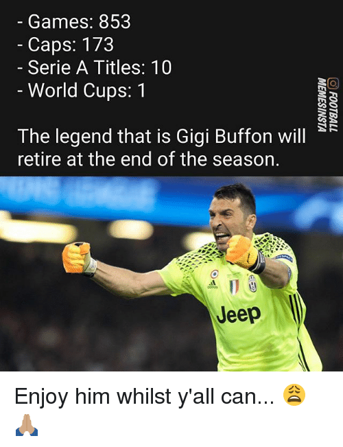 Memes, Games, and Jeep: Games: 853  - Caps: 173  Serie A Titles: 10  - World Cups: 1  The legend that is Gigi Buffon will  retire at the end of the season.  点11e  Jeep Enjoy him whilst y'all can... 😩🙏🏽