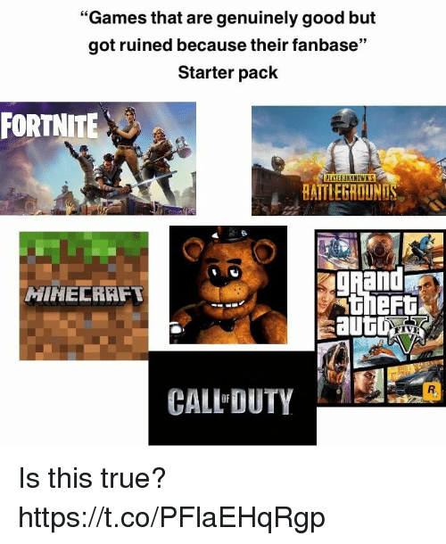 "True, Games, and Good: ""Games that are genuinely good but  got ruined because their fanbase""  Starter pack  FORTNITE  BAITLEGROUN  gand  MINELRKFT  theRt  CALL DUTY  OF Is this true? https://t.co/PFlaEHqRgp"