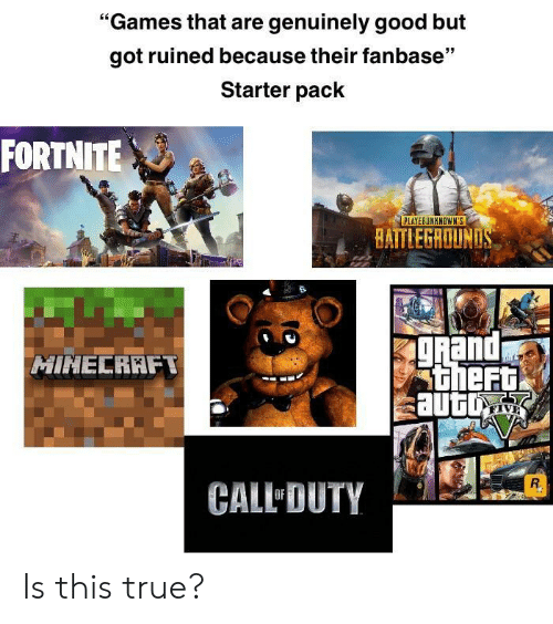 "True, Games, and Good: ""Games that are genuinely good but  got ruined because their fanbase""  Starter pack  FORTNITE  PLAYERUNKNOWN'S  BAITLEGROUN  and  theF  HINECRAFT  sautu  CALL DUTY Is this true?"