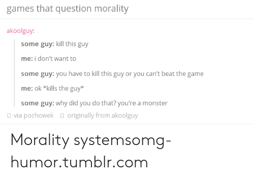 Monster, Omg, and The Game: games that question morality  akoolguy  some guy: kill this guy  me: i don't want to  some guy: you have to kill this guy or you can't beat the game  me: ok *kills the guy*  some guy: why did you do that? you're a monster  via pochowek  originally from akoolguy Morality systemsomg-humor.tumblr.com