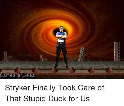 They Finally Took Care Of Great >> Games Weas P Stryker Finally Took Care Of That Stupid Duck For Us