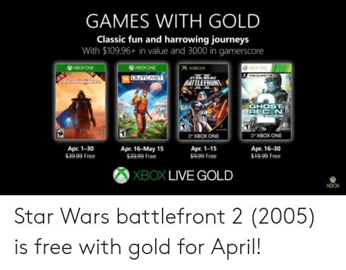 Star Wars, Xbox Live, and Xbox One: GAMES WITH GOLD  Classic fun and harrowing journeys  With $109.96+ in value and 3000 in gamerscore  XBOXONE  OUTCAST  BATTLEFRON  GHOST  RECON  XBOX ONE  XBOX ONE  Apr. 1-30  39.99 Free  Apr. 16-May 15  $39.99 Free  Apr. 1-15  $999 Free  Apr. 16-30  999 Free  XBOX LIVE GOLD  XBOX Star Wars battlefront 2 (2005) is free with gold for April!