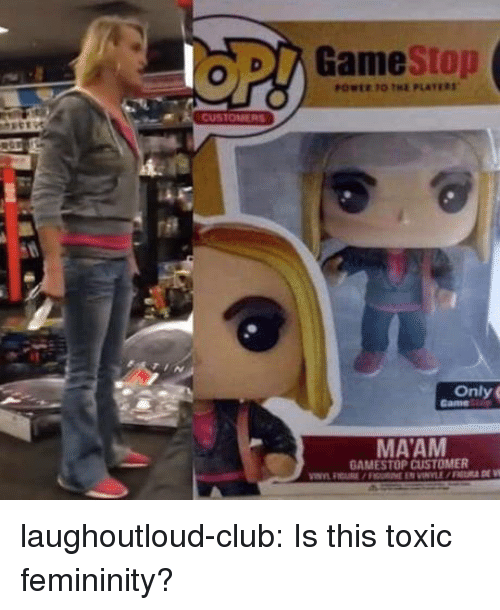 Club, Gamestop, and Tumblr: GameStop  Only G  MAAM  GAMESTOP CUSTOMER laughoutloud-club:  Is this toxic femininity?