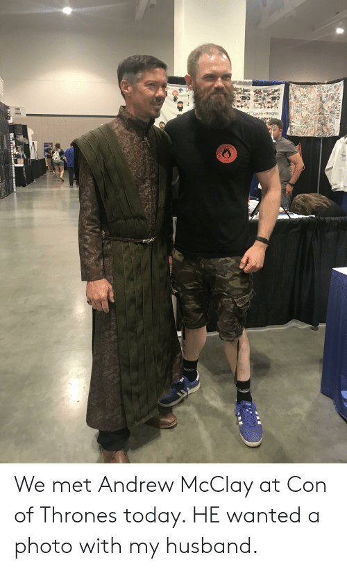 Game, Today, and Husband: GAMIL  TEMS  4  SIGNED  GAME o THRONES  SINT  SEA  STA  MADDEN  GAME-7  CAFW  GAME  ANDY We met Andrew McClay at Con of Thrones today. HE wanted a photo with my husband.
