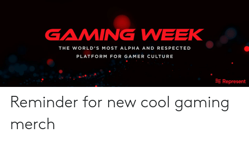 Cool, Gaming, and Alpha: GAMING WEEK  THE WORLD'S MOST ALPHA AND RESPECTED  PLATFORM FOR GAMER CULTURE  Represent Reminder for new cool gaming merch