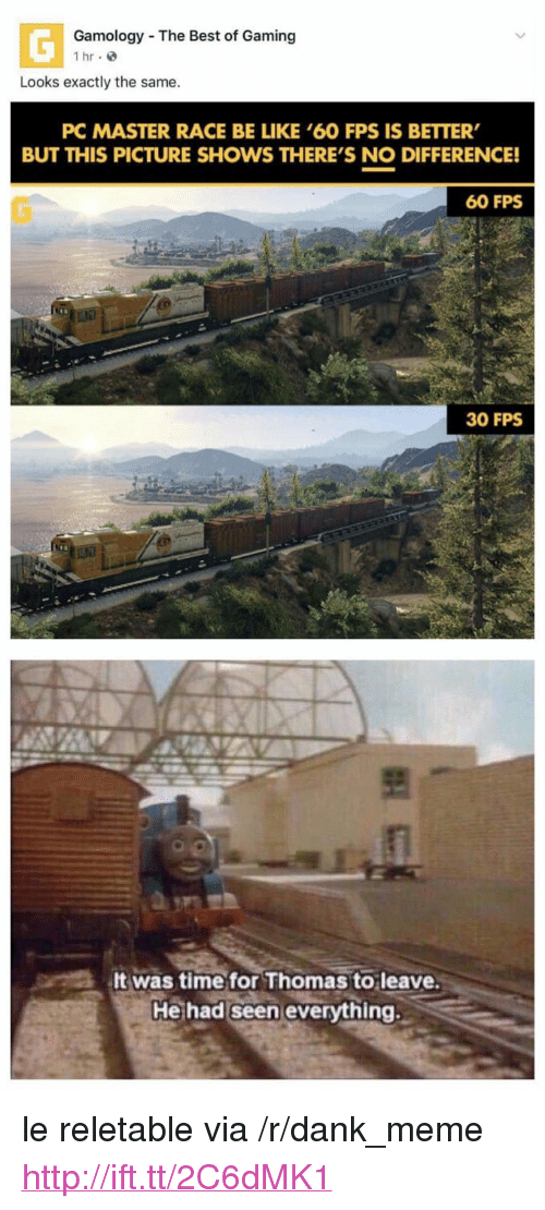 """Be Like, Dank, and Meme: Gamology The Best of Gaming  1 hr e  Looks exactly the same.  PC MASTER RACE BE LIKE '60 FPS IS BETTER  BUT THIS PICTURE SHOWS THERE'S NO DIFFERENCE!  60 FPS  30 FPS  It was time for Thomas to leave.  He had seen everything. <p>le reletable via /r/dank_meme <a href=""""http://ift.tt/2C6dMK1"""">http://ift.tt/2C6dMK1</a></p>"""