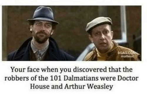 Arthur, Doctor, and Memes: GANG COMMA  niatteo  Your face when you discovered that the  robbers of the 101 Dalmatians were Doctor  House and Arthur Weasley