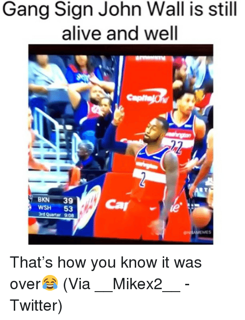 Alive, Basketball, and John Wall: Gang Sign John Wall is still  alive and well  BKN 39  WSH 53  3rd Quarter 9:08  MES That's how you know it was over😂 (Via __Mikex2__ -Twitter)