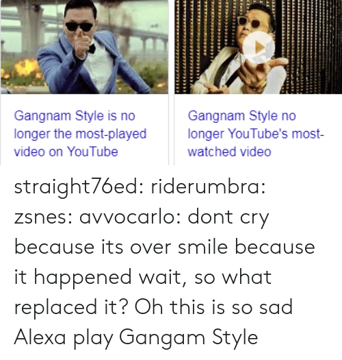 Gif, Tumblr, and youtube.com: Gangnam Style is no  longer the most-played  video on YouTube  Gangnam Style no  longer YouTube's most-  watched video straight76ed: riderumbra:  zsnes:  avvocarlo:  dont cry because its over smile because it happened  wait, so what replaced it? Oh  this is so sad Alexa play Gangam Style