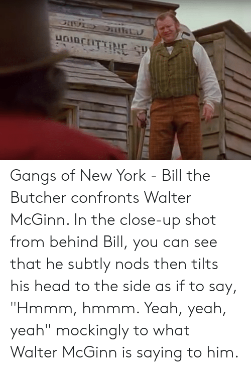 """Head, New York, and Yeah: Gangs of New York - Bill the Butcher confronts Walter McGinn. In the close-up shot from behind Bill, you can see that he subtly nods then tilts his head to the side as if to say, """"Hmmm, hmmm. Yeah, yeah, yeah"""" mockingly to what Walter McGinn is saying to him."""