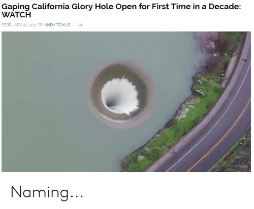 Funny, California, and Time: Gaping California Glory Hole Open for First Time in a Decade:  WATCH  FEBRUARY 22, 2017 BY ANDY TOWLE 20 Naming...
