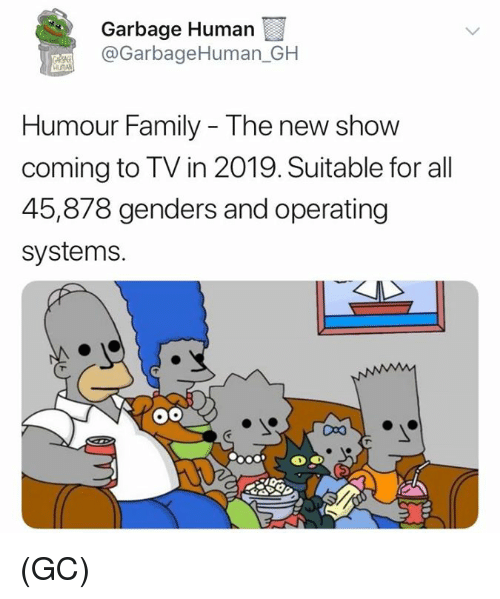 Family, Memes, and 🤖: Garbage Human  @GarbageHuman_GH  Humour Family - The new show  coming to TV in 2019. Suitable for all  45,878 genders and operating  systems. (GC)