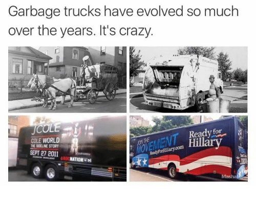 Crazy, Evolve, and World: Garbage trucks have evolved so much  over the years. It's crazy.  COLE  for  Ready Hillary  COLE WORLD  THE BOELINE STORY  Hillary com  SEPT 27 2011  ORO  NATION