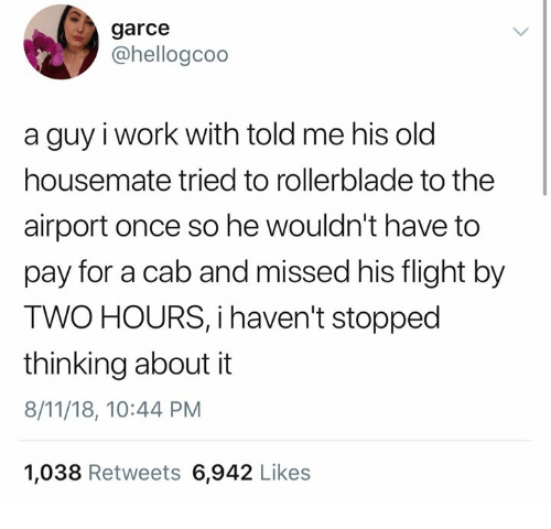 Memes, Work, and Flight: garce  @hellogcoo  a guy i work with told me his olo  housemate tried to rollerblade to the  airport once so he wouldn't have to  pay for a cab and missed his flight by  TWO HOURS, i haven't stopped  thinking about it  8/11/18, 10:44 PM  1,038 Retweets 6,942 Likes