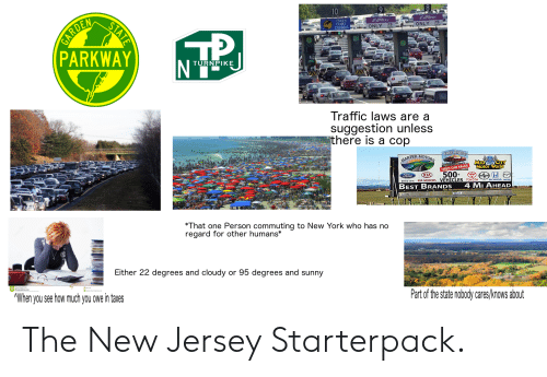 New York, Starter Packs, and Traffic: GARDEN  PARKWAY  10  TOKEN  EXACT  CHANGE  EZPaSs  EZPSS  15  15  ONLY  ONLY  TURNPIKE  Traffic laws are a  suggestion unless  there is a cop  FREE RIOESA  HARPER MOTORS  MID CITY  Motor World  USED CAR SALES  500+  KIA  Ford  Drive one. KIA MOTORS VEHICLES TOYOTA  BEST BRANDS  4 MI AHEAD  KS348  KNT  *That one Person commuting to New York who has no  regard for other humans*  Either 22 degrees and cloudy or 95 degrees and sunny  AWhen you see how much you owe in taxes  Part of the state nobody cares/knows about  STATE The New Jersey Starterpack.