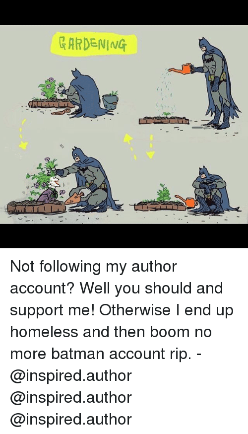 Batman, Homeless, and Memes: GARDENING Not following my author account? Well you should and support me! Otherwise I end up homeless and then boom no more batman account rip. - @inspired.author @inspired.author @inspired.author