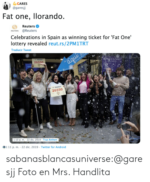 "Android, Lottery, and True: GARES  @garesj  Fat one, llorando.  Reuters O  REUTERS @Reuters  Celebrations in Spain as winning ticket for 'Fat One'  lottery revealed reut.rs/2PM1TRT  Traducir Tweet  1"" PREMIO  26590  iSPRE DE SU TEMPO  3 PAS  aqui  iha caida  at Genda da no  1"" PREMIO  26590  1:10 p. m. · 22 dic. 2019 · True Anthem  1:11 p. m. · 22 dic. 2019 · Twitter for Android  %3D sabanasblancasuniverse:@garesjj Foto en Mrs. Handlita"