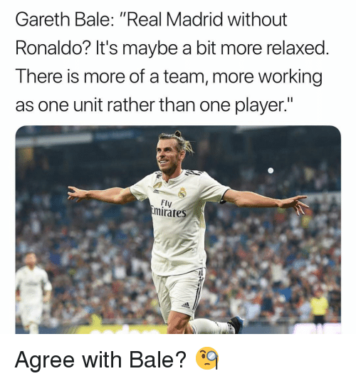"Gareth Bale, Memes, and Real Madrid: Gareth Bale: ""Real Madrid without  Ronaldo? It's maybe a bit more relaxed.  There is more of a team, more working  as one unit rather than one player.""  Fly  mirates Agree with Bale? 🧐"