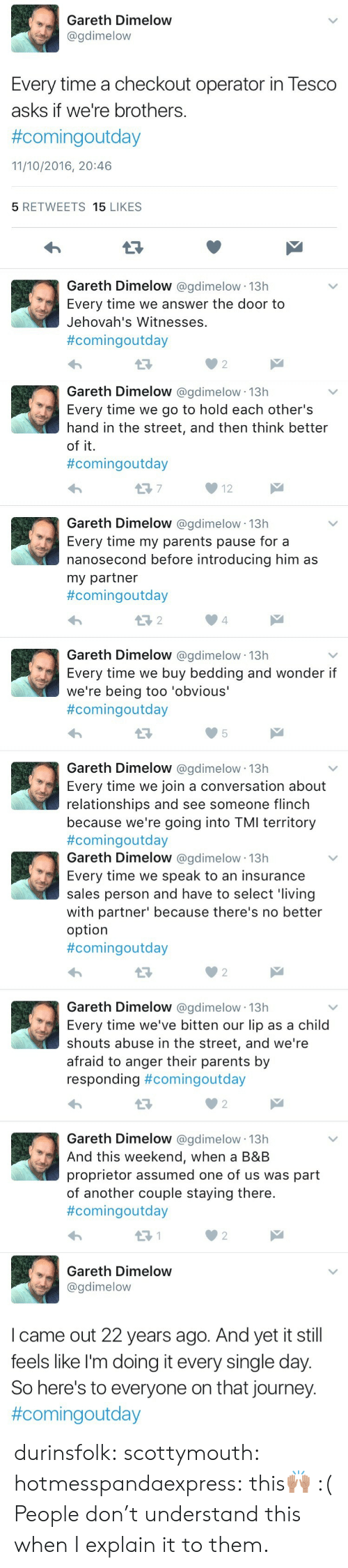 Journey, Parents, and Relationships: Gareth Dimelow  @gdimelow  Every time a checkout operator in Tesco  asks if we're brothers.  #comingoutday  11/10/2016, 20:46  5 RETWEETS 15 LIKES  Gareth Dimelow @gdimelow 13h  Every time we answer the door to  Jehovah's Witnesses  #comingoutday  02   Gareth Dimelow @gdimelow 13h  Every time we go to hold each other's  hand in the street, and then think better  of it.  #comingoutday  12  Gareth Dimelow @gdimelow 13h  Every time my parents pause for a  nanosecond before introducing him as  my partner  #comingOutday  4  Gareth Dimelow @gdimelow 13h  Every time we buy bedding and wonder if  we're being too 'obvious'  #comingoutday  Gareth Dimelow @gdimelow 13h  Every time we join a conversation about  relationships and see someone flinch  because we're going into TMI territory  #comingoutday   Gareth Dimelow @gdimelow 13h  Every time we speak to an insurance  sales person and have to select 'living  with partner' because there's no better  option  #comingoutday  0 2  Gareth Dimelow @gdimelow 13h  Every time we've bitten our lip as a child  shouts abuse in the street, and we're  afraid to anger their parents by  responding #comingoutday  Gareth Dimelow @gdimelow 13h  And this weekend, when a B&B  proprietor assumed one of us was part  of another couple staying there.  #comingoutday  2   Gareth Dimelow  @gdimelow  I came out 22 years ago. And yet it still  feels like l'm doing it every single day.  So here's to everyone on that journey.  durinsfolk: scottymouth:  hotmesspandaexpress:  this🙌🏽   :(   People don't understand this when I explain it to them.