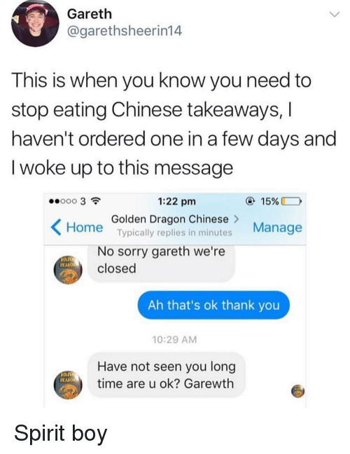 Funny, Sorry, and Thank You: Gareth  @garethsheerin14  This is when you know you need to  stop eating Chinese takeaways,  haven't ordered one in a few days and  I woke up to this message  1:22 pm  15%  Golden Dragon Chinese>  Typically replies in minutes  Manage  Home  No sorry gareth we're  closed  PRAGO  Ah that's ok thank you  10:29 AM  Have not seen you long  time are u ok? Garewth Spirit boy