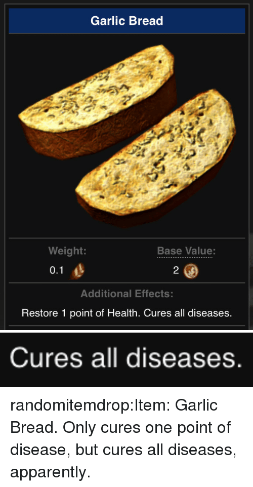 Apparently, Tumblr, and Blog: Garlic Bread  Weight:  Base Value:  Additional Effects:  Restore 1 point of Health. Cures all diseases   Cures all diseases randomitemdrop:Item: Garlic Bread. Only cures one point of disease, but cures all diseases, apparently.
