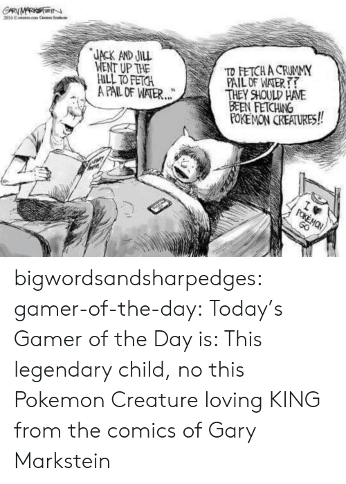 Pokemon, Tumblr, and Blog: GARMARKSIN  2016 C Cr Sysdcle  JACK AND JILL  WENT UP THE  HILL TO FETCH  A PAIL OF WATER...  TD FETCH A CRUMMY  PAIL OF WATER  THEY SHOULD HAVE  BEEN FETCHING  POKEMON CREATURES!  wm  POKEMON  GO bigwordsandsharpedges:  gamer-of-the-day:  Today's Gamer of the Day is: This legendary child, no this Pokemon Creature loving KING from the comics of Gary Markstein
