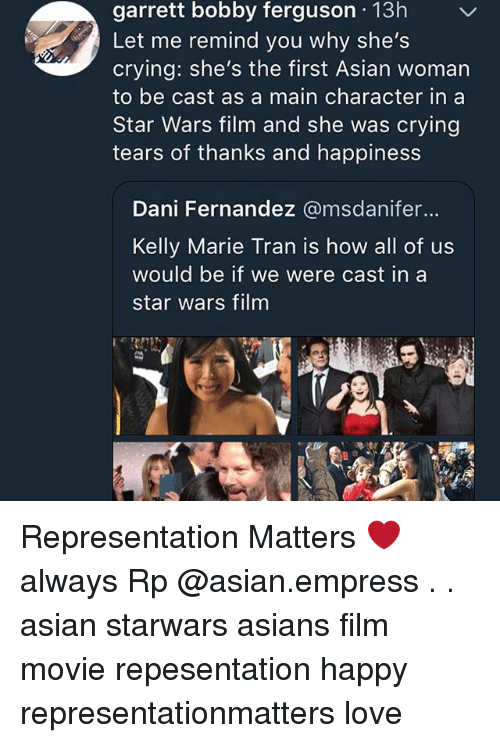 Asian, Crying, and Love: garrett bobby ferguson 13h  Let me remind you why she's  crying: she's the first Asian woman  to be cast as a main character in a  Star Wars film and she was crying  tears of thanks and happiness  Dani Fernandez @msdanifer..  Kelly Marie Tran is how all of us  would be if we were cast in a  star wars film Representation Matters ❤️ always Rp @asian.empress . . asian starwars asians film movie repesentation happy representationmatters love