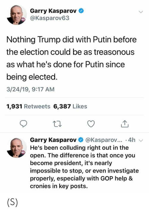 Help, Putin, and Trump: Garry Kasparov  @Kasparov63  RDI  Nothing Trump did with Putin before  the election could be as treasonous  as what he's done for Putin since  being elected  3/24/19, 9:17 AM  1,931 Retweets 6,387 Likes  Garry Kasparov@Kasparov... .4h v  He's been colluding right out in the  open. The difference is that once you  become president, it's nearly  impossible to stop, or even investigate  properly, especially with GOP help &  cronies in key posts.  RDI (S)