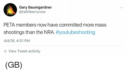 Memes, Peta, and 🤖: Gary Baumgardner  @talklibertynow  PETA members now have committed more mass  shootings than the NRA. #youtubeshooting  4/4/18, 4:51 PM  li View Tweet activity (GB)
