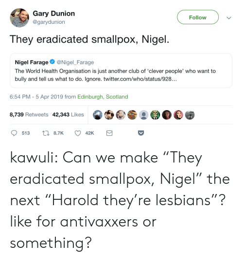 """Club, Lesbians, and Tumblr: Gary Dunion  Follow  @garydunion  They eradicated smallpox, Nigel  Nigel FarageNigel Farage  The World Health Organisation is just another club of 'clever people, who want to  bully and tell us what to do. Ignore. twitter.com/who/status/928..  6:54 PM-5 Apr 2019 from Edinburgh, Scotland  8,739 Retweets 42,343 Likes kawuli:  Can we make""""They eradicated smallpox, Nigel"""" the next""""Harold they're lesbians""""?like for antivaxxers or something?"""