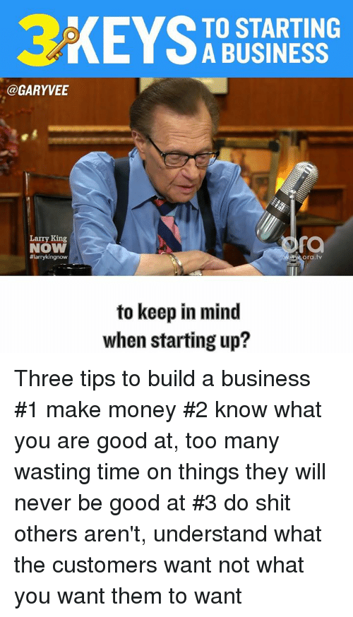 Larry King, Memes, and Money: @GARY VEE  Larry King  NOW  #larrykingnow  TO STARTING  A BUSINESS  fa  ora tv  to keep in mind  when starting up? Three tips to build a business #1 make money #2 know what you are good at, too many wasting time on things they will never be good at #3 do shit others aren't, understand what the customers want not what you want them to want