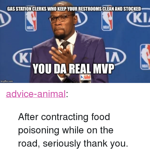 "Advice, Food, and Nba: GAS STATION CLERKS WHO KEEP YOUR RESTROOMS CLEAN AND STOCKED  KI  NBA  KI  IA  YOU DA REAL MVP  mgflip.com <p><a href=""http://advice-animal.tumblr.com/post/166025323587/after-contracting-food-poisoning-while-on-the"" class=""tumblr_blog"">advice-animal</a>:</p>  <blockquote><p>After contracting food poisoning while on the road, seriously thank you.</p></blockquote>"
