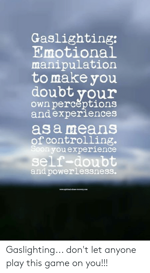 Memes, Game, and Doubt: Gaslighting:  Emotional  manipulation  to make you  doubtyour  own perceptions  and experiences  as a means  of controlling.  on youexperience  self-doubt  and powerlessness. Gaslighting... don't let anyone play this game on you!!!
