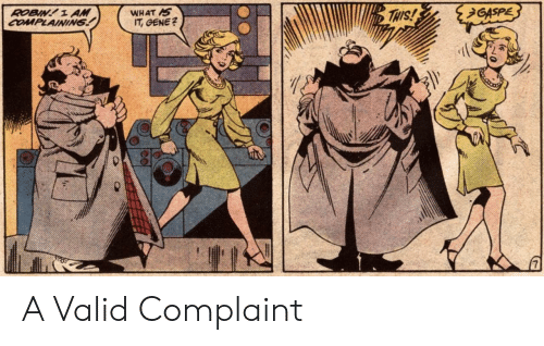 Robin, Gene, and What: GASPE  WHAT AS  IT, GENE?  THIS!  ROBIN! 1 AM  COMPLAINING A Valid Complaint