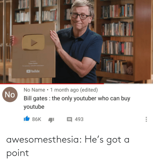 Bill Gates, Tumblr, and youtube.com: Gates Notes  For pang 101.000 subscribers  YouTube  No Name • 1 month ago (edited)  No  Bill gates : the only youtuber who can buy  youtube  目493  86K  ... awesomesthesia:  He's got a point