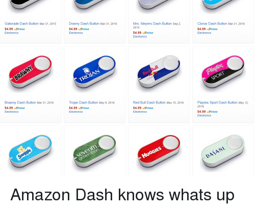 Amazon, Downy, and Funny: Gatorade Dash Button Mar 31, 2015  $4.99  prime  Electronics  Brawny Dash Button Mar 31, 2016  $4.99  prime  Electronics  Snuggle  Downy Dash Button Mar 31, 2016  $4.99  prime  Electronics  TROJAN  Trojan Dash Button May 9, 2016  $4.99  prime  Electronics  seventh  Mrs. Meyers Dash Button Sep 2,  2015  $4.99  prime  Electronics  Red Bull Dash Button May 15, 2016  $4.99  prime  Electronics  HUGGIES  Clorox Dash Button Mar 31, 2016  $4.99  prime  Electronics  SPORT  Playtex Sport Dash Button May 12,  2016  $4.99  prime  Electronics  DASANI. Amazon Dash knows whats up