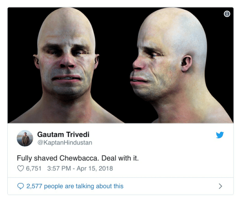 Chewbacca, Apr, and Deal With It: Gautam Trivedi  @KaptanHindustan  Fully shaved Chewbacca. Deal with it.  6,751 3:57 PM - Apr 15, 2018  2,577 people  talking about this  are