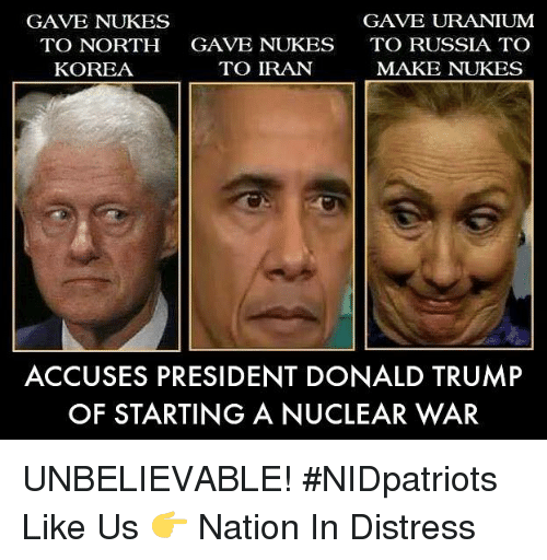 Donald Trump, Memes, and North Korea: GAVE NUKES  TO NORTH  KOREA  GAVE NUKES  TO IRAN  GAVE URANIUM  TO RUSSIA TO  MAKE NUKES  ACCUSES PRESIDENT DONALD TRUMP  OF STARTING A NUCLEAR WAR UNBELIEVABLE! #NIDpatriots Like Us 👉 Nation In Distress