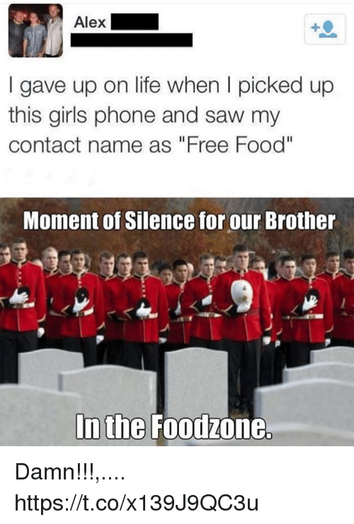 "Food, Girls, and Life: gave up on life when I picked up  this girls phone and saw my  contact name as ""Free Food""  Moment of Silence for our Brother  In the Foodzone. Damn!!!,.... https://t.co/x139J9QC3u"