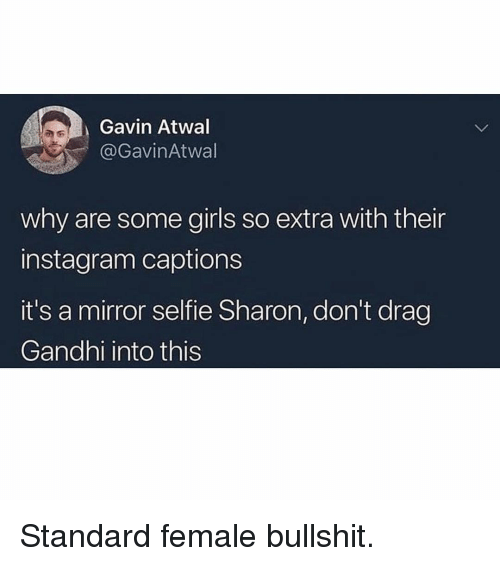 Girls, Instagram, and Memes: Gavin Atwal  @Gavin Atwal  why are some girls so extra with their  instagram captions  it's a mirror selfie Sharon, don't drag  Gandhi into this Standard female bullshit.