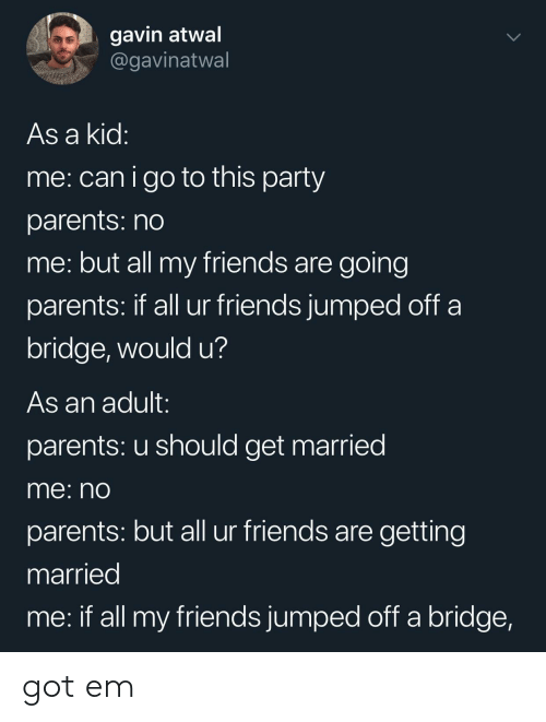 Friends, Parents, and Party: gavin atwal  @gavinatwal  As a kid  me: canigo to this party  parents: no  me: but all my friends are going  parents: If all ur friends jumped oft a  bridge, would u?  As an adult:  parents: u should get married  me: nO  parents: but all ur friends are getting  married  me: if all my friends jumped off a bridge, got em