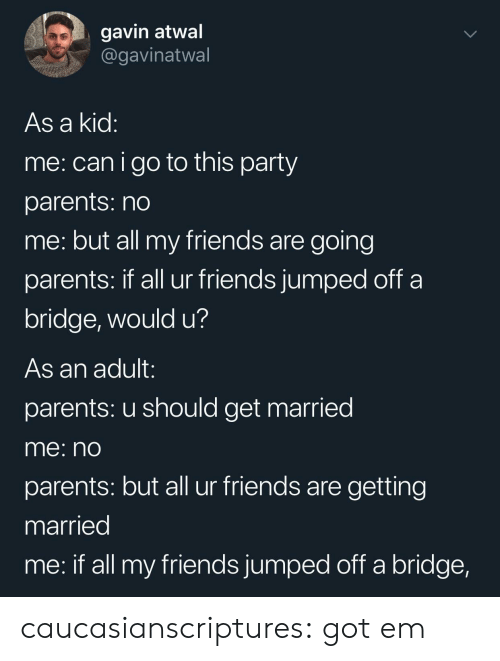 Friends, Parents, and Party: gavin atwal  @gavinatwal  As a kid  me: canigo to this party  parents: no  me: but all my friends are going  parents: If all ur friends jumped oft a  bridge, would u?  As an adult:  parents: u should get married  me: nO  parents: but all ur friends are getting  married  me: if all my friends jumped off a bridge, caucasianscriptures:  got em