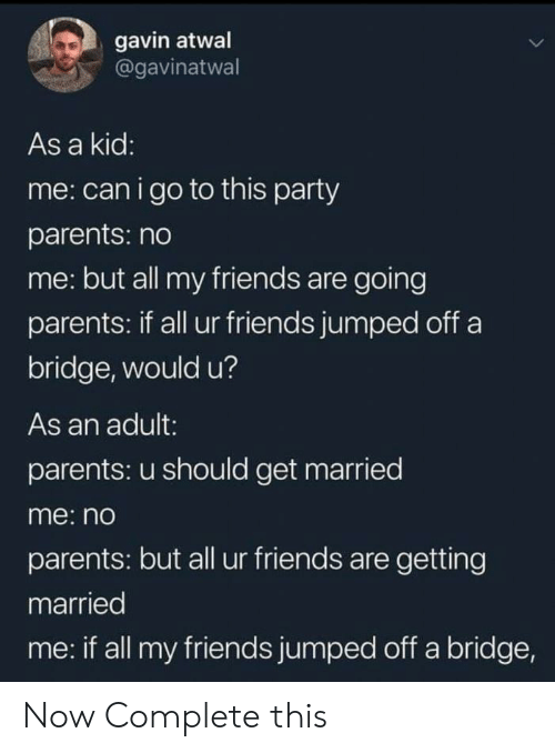 Friends, Parents, and Party: gavin atwal  @gavinatwal  As a kid:  me: canigo to this party  parents: no  me: but all my friends are going  parents: if all ur friends jumped off a  bridge, would u?  As an adult:  parents: u should get married  me: no  parents: but all ur friends are getting  married  me: if all my friends jumped off a bridge, Now Complete this