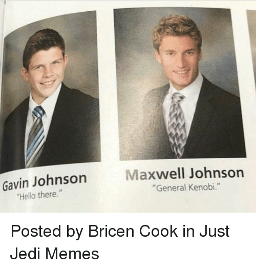 "Hello, Jedi, and Memes: Gavin Johnson  Hello there.""  Maxwell Johnson  ""General Kenobi."" Posted by Bricen Cook in Just Jedi Memes"