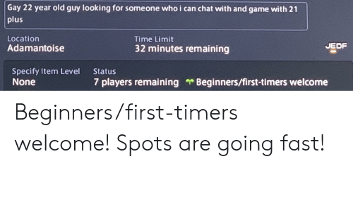 Chat, Game, and Time: Gay 22 year old guy looking for someone whoi can chat with and game with 21  plus  Location  Time Limit  JEDF  Adamantoise  32 minutes remaining  Specify Item Level  None  Status  Beginners/first-timers welcome  7 players remaining Beginners/first-timers welcome! Spots are going fast!