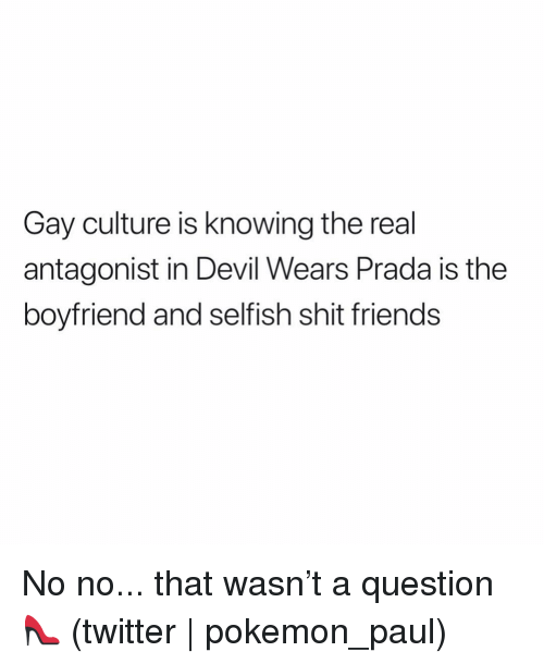 Friends, Pokemon, and Shit: Gay culture is knowing the real  antagonist in Devil Wears Prada is the  boyfriend and selfish shit friends No no... that wasn't a question 👠 (twitter | pokemon_paul)