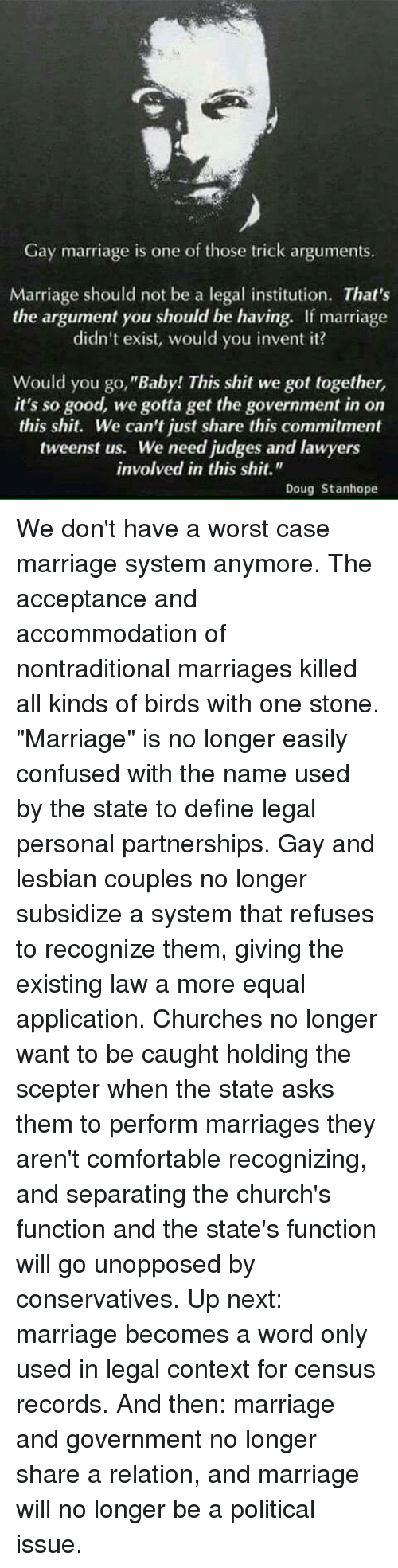 """Comfortable, Confused, and Doug: Gay marriage is one of those trick arguments.  Marriage should not be a legal institution. That's  the argument you should be having. If marriage  didn't exist, would you invent it?  Would you go, """"Baby! This shit we got together,  it's so good, we gotta get the government in on  this shit. We can't just share this commitment  tweenst us. We need judges and lawyers  involved in this shit.""""  Doug Stanhope We don't have a worst case marriage system anymore. The acceptance and accommodation of nontraditional marriages killed all kinds of birds with one stone.  """"Marriage"""" is no longer easily confused with the name used by the state to define legal personal partnerships.  Gay and lesbian couples no longer subsidize a system that refuses to recognize them, giving the existing law a more equal application.  Churches no longer want to be caught holding the scepter when the state asks them to perform marriages they aren't comfortable recognizing, and separating the church's function and the state's function will go unopposed by conservatives.  Up next: marriage becomes a word only used in legal context for census records.  And then: marriage and government no longer share a relation, and marriage will no longer be a political issue."""