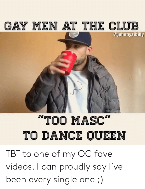 """Club, Memes, and Tbt: GAY MEN AT THE CLUB  @johnnysibilly  TOO MASC""""  TO DANCE QUEEN TBT to one of my OG fave videos. I can proudly say I've been every single one ;)"""