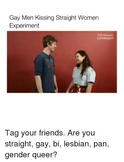Friends, Lesbians, and Memes: Gay Men Kissing Straight Women  Experiment  THE HUMAN  EXPERIMENT Tag your friends. Are you straight, gay, bi, lesbian, pan, gender queer?