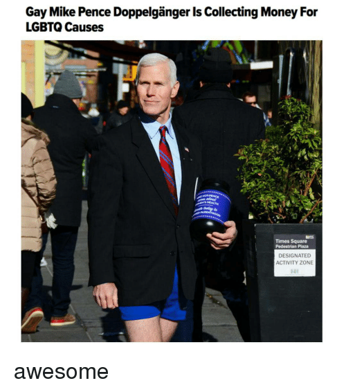 Doppelganger, Square, and Collective: Gay Mike Pence Doppelganger Is Collecting Money For  LGBTQ Causes  Times Square  Pedestrian Plaza  DESIGNATED  ACTIVITY ZONE awesome